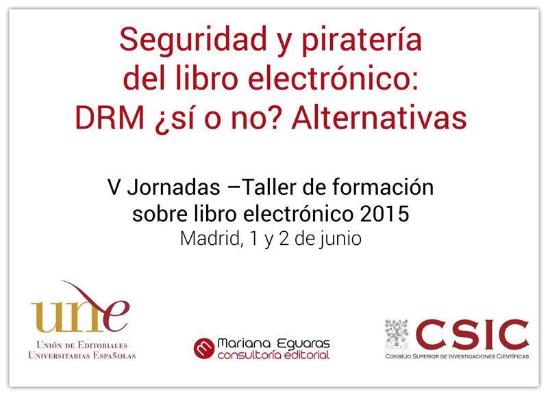 V Jornadas - Taller de formación sobre libro electrónico / Seguridad y piratería del libro electrónico: DRM ¿si o no? Alternativas.